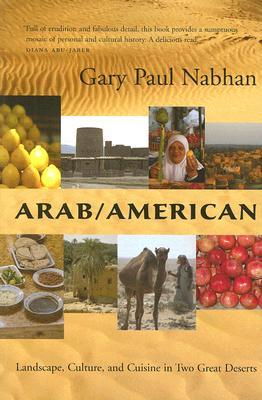 Arab/American: Landscape, Culture, and Cuisine in Two Great Deserts by Gary Paul Nabhan