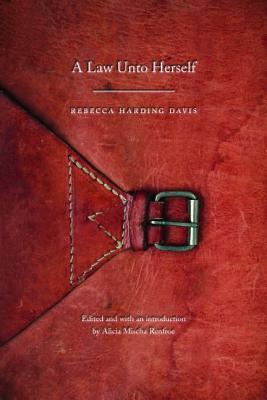 A Law Unto Herself by Rebecca Harding Davis, Alicia Mischa Renfroe