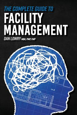 The Complete Guide to Facility Management by Dan Lowry