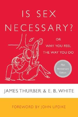 Is Sex Necessary? or Why You Feel the Way You Do by E.B. White, John Updike, James Thurber
