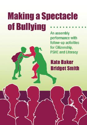 Making a Spectacle of Bullying: An Assembly Performance with Follow-Up Activities for Citizenship, Pshe and Literacy [With CDROM] by Kate Baker, Bridget Smith