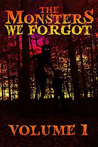 The Monsters We Forgot: Volume 1 by M. Regan, Blair Daniels, R.C. Bowman, Joti Bilkhu, Evan Baughfman, Leah Velez, Joel R. Hunt, Ian Ableson, Dustin Chisam, David J. Thirteen, Jeremy Megargee