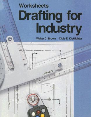 Drafting for Industry Worksheets by Clois E. Kicklighter, Walter C. Brown
