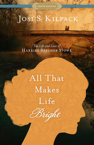 All That Makes Life Bright: The Life and Love of Harriet Beecher Stowe by Josi S. Kilpack