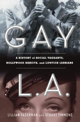 Gay L. A.: A History of Sexual Outlaws, Power Politics, and Lipstick Lesbians by Stuart Timmons, Lillian Faderman