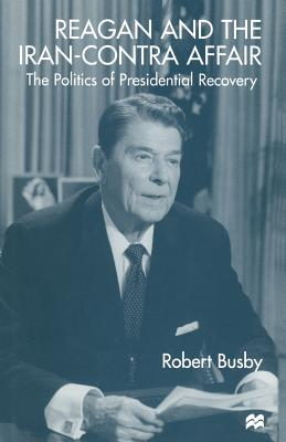 Reagan and the Iran-Contra Affair: The Politics of Presidential Recovery by Robert Busby