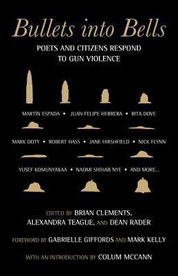 Bullets Into Bells: Poets & Citizens Respond to Gun Violence by Dean Rader, Colum McCann, Alexandra Teague, Brian Clements