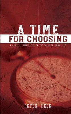 A Time for Choosing: A Christian's Declaration on the Value of Human Life by Peter Heck