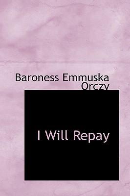 I Will Repay by Emmuska Orczy
