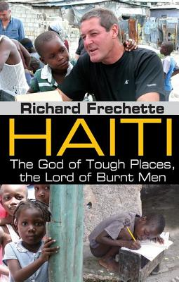 Haiti: The God of Tough Places, the Lord of Burnt Men by Richard Frechette