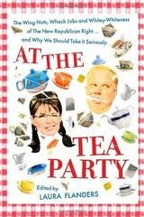 At The Tea Party: The Wing Nuts, Whack Jobs And Whitey Whiteness Of The New Republican Right...And Why We Should Take It Seriously by Laura Flanders