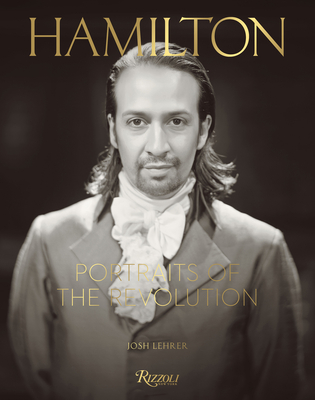 Hamilton: Portraits of the Revolution: Photographs from the Room Where It Happened by Thomas Kail, Josh Lehrer, Lin-Manuel Miranda