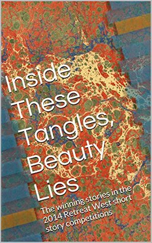 Inside These Tangles, Beauty Lies: The winning stories in the 2014 Retreat West short story competitions by Ruby Speechley, Nick Black, Kevlin Henney, Rose Biggin, Tracy Fells, Sonja Price, Amanda Saint, Mark Newman