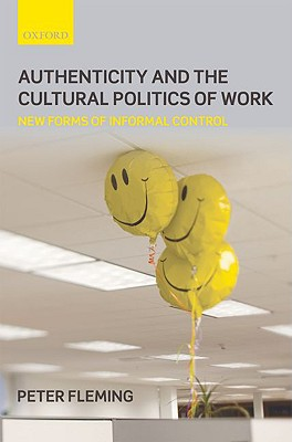 Authenticity and the Cultural Politics of Work: New Forms of Informal Control by Peter Fleming