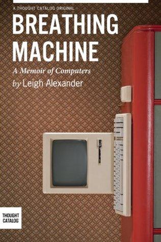 Breathing Machine: A Memoir of Computers by Leigh Alexander