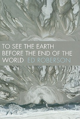 To See the Earth Before the End of the World by Ed Roberson