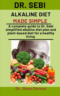 Dr. Sebi Alkaline Diet Made Simple: A Complete Guide To Dr. Sebi Simplified Alkaline Diet Plan And Plant-Based Diet For A Health Living by Dave Carson