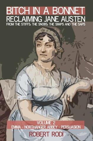 Bitch In a Bonnet: Reclaiming Jane Austen From the Stiffs, the Snobs, the Simps and the Saps, Volume 2 by Robert Rodi