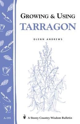 Growing & Using Tarragon: Storey's Country Wisdom Bulletin A-195 by Glenn Andrews