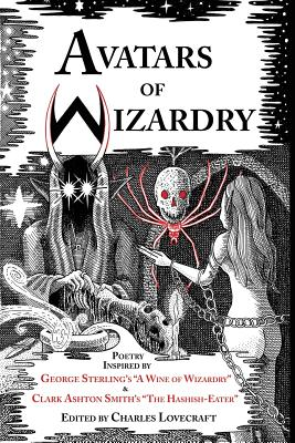 Avatars of Wizardry: Poetry Inspired by George Sterling's A Wine of Wizardry and Clark Ashton Smith's The Hashish-Eater by Clark Ashton Smith, George Sterling, S. T. Joshi