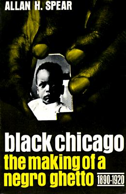 Black Chicago: The Making of a Negro Ghetto, 1890-1920 by Allan H. Spear