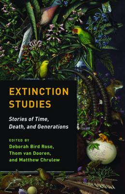 Extinction Studies: Stories of Time, Death, and Generations by Thom van Dooren, Matthew Chrulew, Deborah Bird Rose