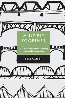 Multiply Together: A Guide to Sending and Coaching Missional Communities by Brad Watson