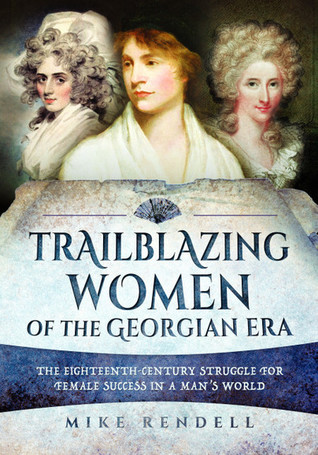 Trailblazing Women of the Georgian Era: The Eighteenth-Century Struggle for Female Success in a Man's World by Mike Rendell