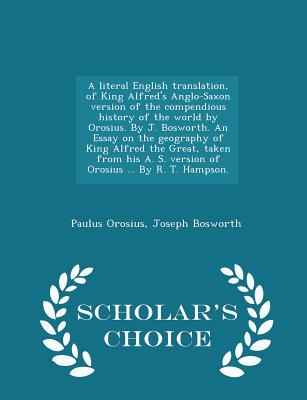 A Literal English Translation, of King Alfred's Anglo-Saxon Version of the Compendious History of the World by Orosius. by J. Bosworth. an Essay on th by Joseph Bosworth, Paulus Orosius
