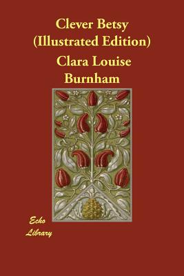 Clever Betsy (Illustrated Edition) by Clara Louise Burnham