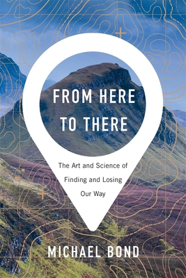 From Here to There: The Art and Science of Finding and Losing Our Way by Michael Bond
