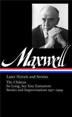 Later Novels and Stories: The Château / So Long, See You Tomorrow / Stories and Improvisations 1957–1999 by Christopher Carduff, William Maxwell
