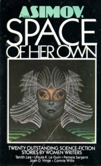 Isaac Asimov's Space of Her Own by P.J. MacQuarrie, Hope Athearn, Connie Willis, Janet O. Jeppson, Sydney J. Van Scyoc, Beverly Grant, Pamela Sargent, Ursula K. Le Guin, Cherie Wilkerson, Julie Stevens, Sharon Webb, Mary Gentle, Pat Cadigan, Mildred Downey Broxon, Tanith Lee, Shawna McCarthy, Stephanie A. Smith, Lee Killough, Joan D. Vinge, P.A. Kagan, Leigh Kennedy, Cyn Mason