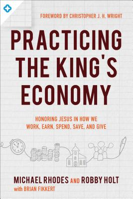 Practicing the King's Economy: Honoring Jesus in How We Work, Earn, Spend, Save, and Give by Brian Fikkert, Michael Rhodes, Robby Holt