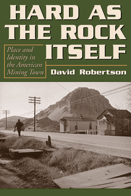 Hard as the Rock Itself: Place and Identity in the American Mining Town by David Robertson