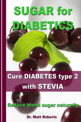 SUGAR for DIABETICS - Cure DIABETES type 2 with STEVIA: Reduce blood sugar naturally by Matt Roberts