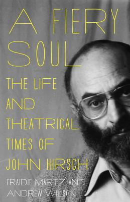 A Fiery Soul: The Life and Theatrical Times of John Hirsch by Andrew J. Wilson