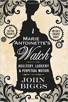 Marie Antoinette's Watch: Adultery, Larceny, & Perpetual Motion by John Biggs