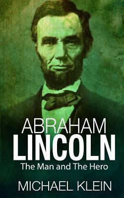 Abraham Lincoln: The Man and The Hero by Michael Klein