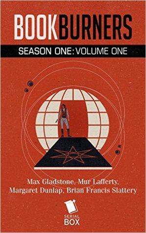 Bookburners: Season One Volume One (Bookburners #1.1-1.8) by Mur Lafferty, Max Gladstone, Margaret Dunlap, Brian Francis Slattery