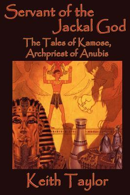 Servant of the Jackal God: The Tales of Kamose, Archpriest of Anubis by Keith John Taylor