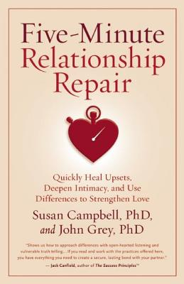 Five-Minute Relationship Repair: Quickly Heal Upsets, Deepen Intimacy, and Use Differences to Strengthen Love by Susan Campbell, John Grey