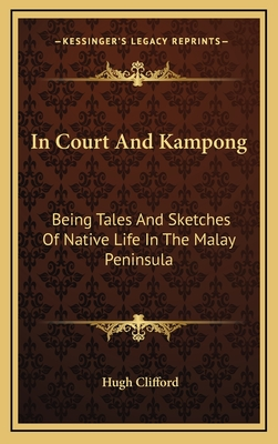 In Court and Kampong: Being Tales and Sketches of Native Life in the Malay Peninsula by Hugh Clifford