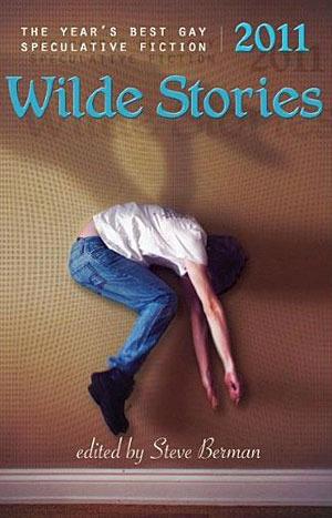 Wilde Stories 2011: The Year's Best Gay Speculative Fiction by Steve Berman, Joel Lane, Hal Duncan, Jeffrey Ricker, Nick Poniatowski, Chaz Brenchley, Sandra McDonald, Jeremy C. Shipp, Peter Dubé, Laird Barron, Richard Larson, Chris Barzak, Richard Bowes, Barbara A. Barnett, Alaya Dawn Johnson