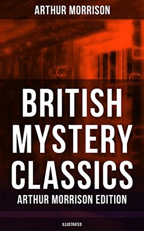 British Mystery Classics - Arthur Morrison Edition (Illustrated): Martin Hewitt Investigator, The Red Triangle, The Case of Janissary, Old Cater's Money, ... Hewitt, The First Magnum and many more by F.H. Townsend, Stanley L. Wood, Arthur Morrison, Sidney Paget, Harold Piffard