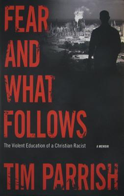 Fear and What Follows: The Violent Education of a Christian Racist, A Memoir by Tim Parrish