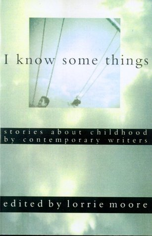 I Know Some Things: Stories about Childhood by Contemporary Writers by Lorrie Moore