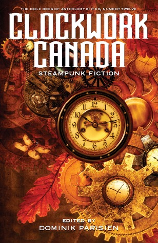 Clockwork Canada: Steampunk Fiction by Dominik Parisien