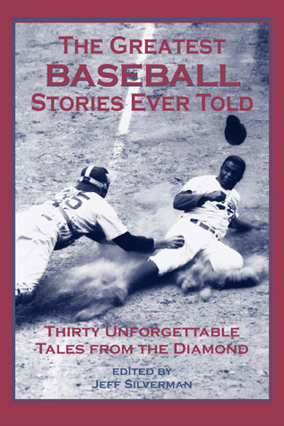 The Greatest Baseball Stories Ever Told: Thirty Unforgettable Tales from the Diamond by Jeff Silverman