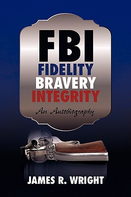 FBI: Fidelity, Bravery, Integrity: An Autobiography by James R. Wright, Wright James Wright
